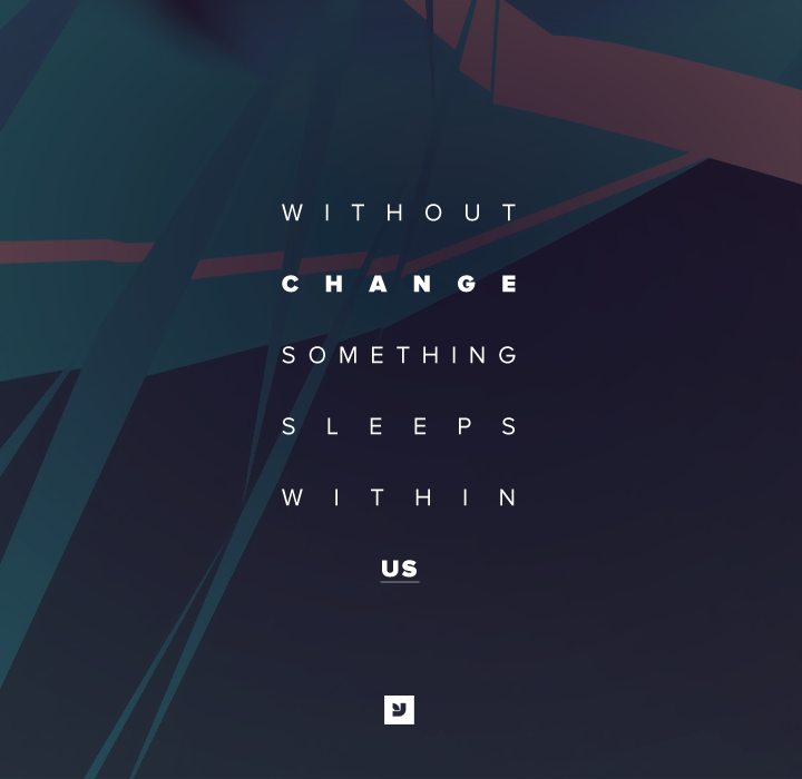 Without Change, Something Sleeps Within Us.